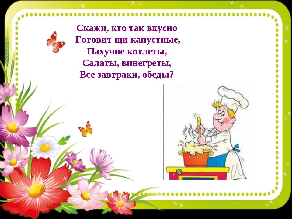 Скажи, кто так вкусно Готовит щи капустные, Пахучие котлеты, Салаты, винегрет...