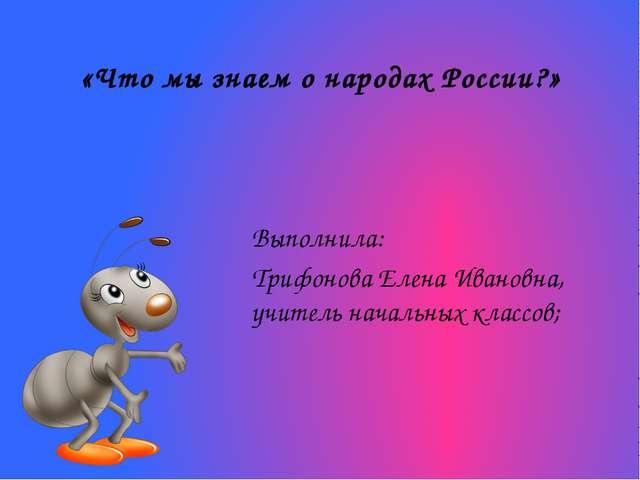 «Что мы знаем о народах России?» Выполнила: Трифонова Елена Ивановна, учитель...