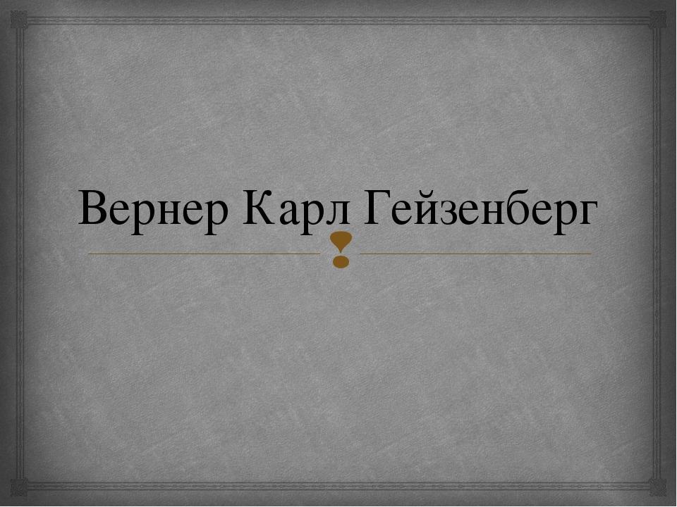 Вернер Карл Гейзенберг 