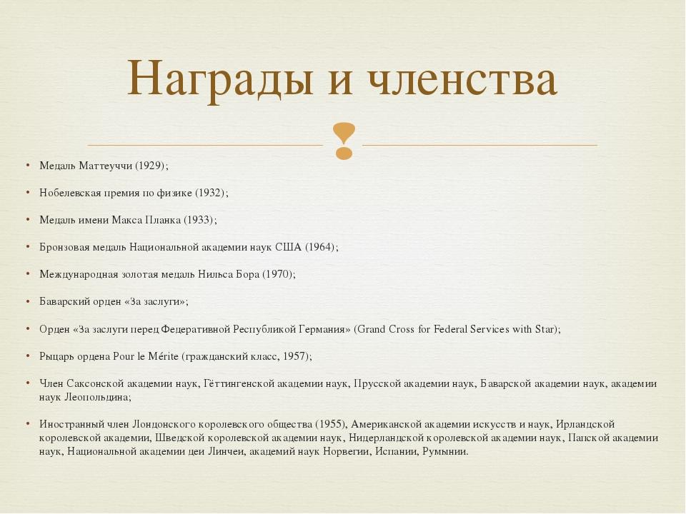 Медаль Маттеуччи (1929); Нобелевская премия по физике (1932); Медаль имени Ма...
