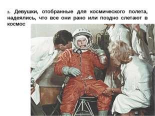 2. Девушки, отобранные для космического полета, надеялись, что все они рано и