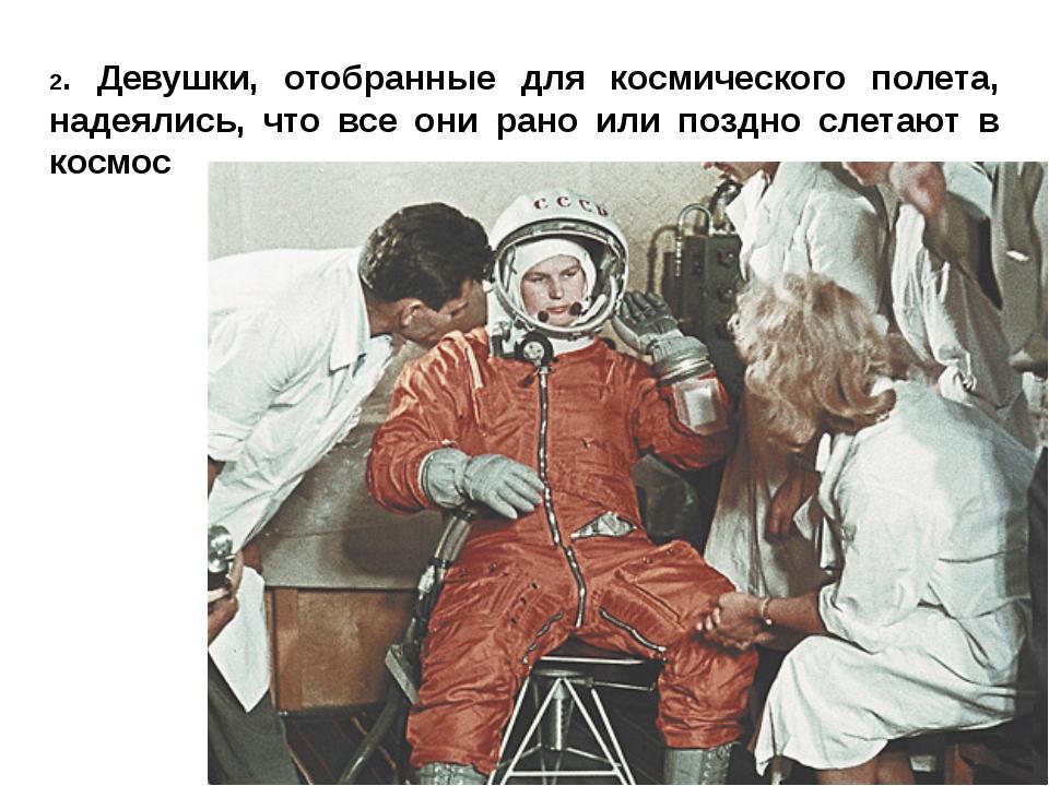 2. Девушки, отобранные для космического полета, надеялись, что все они рано и...