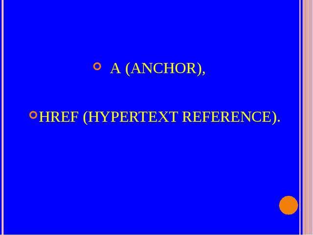 А (ANCHOR), HREF (HYPERTEXT REFERENCE).