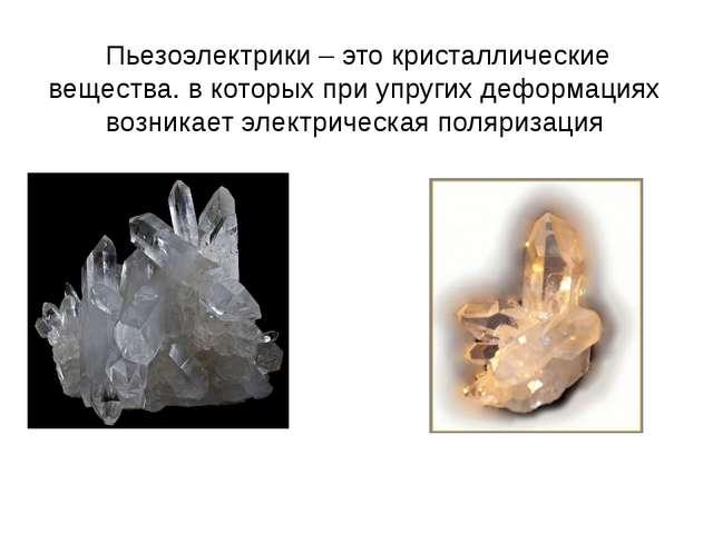Пьезоэлектрики – это кристаллические вещества. в которых при упругих деформа...