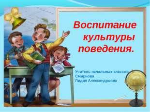 Воспитание культуры поведения. Учитель начальных классов Смирнова Лидия Алекс