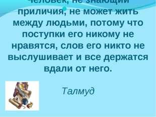 Человек, не знающий приличия, не может жить между людьми, потому что поступки