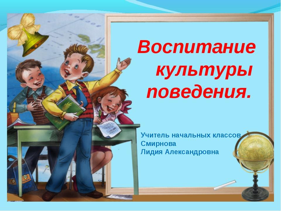 Воспитание культуры поведения. Учитель начальных классов Смирнова Лидия Алекс...