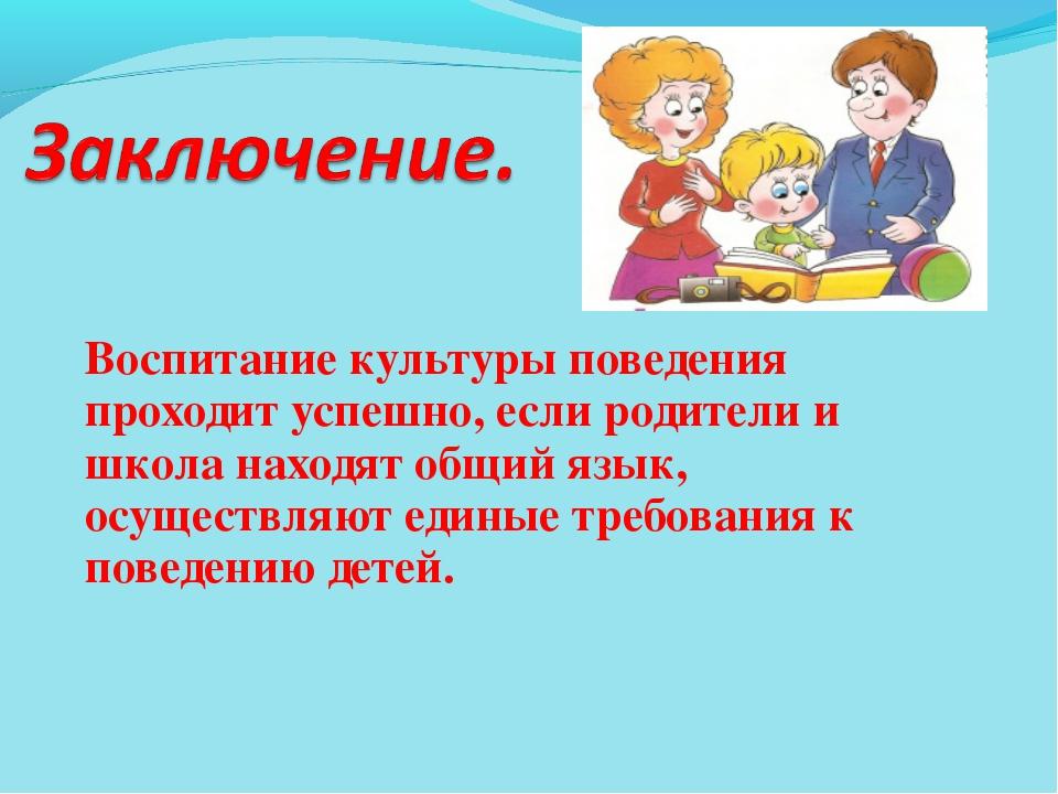 Воспитание культуры поведения проходит успешно, если родители и школа находят...