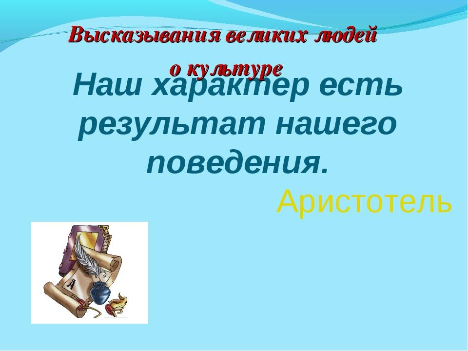 Наш характер есть результат нашего поведения. Аристотель Высказывания велик...