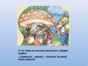 А тут Заяц на полянку выскочил, увидел грибок. – Спрячьте, - кричит, - спасит