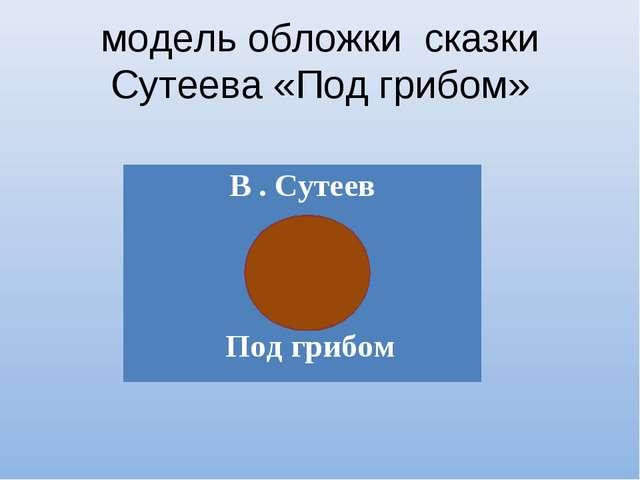 модель обложки сказки Сутеева «Под грибом» В . Сутеев Под грибом