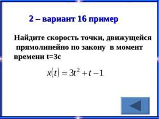 2 – вариант 16 пример Найдите скорость точки, движущейся прямолинейно по зако