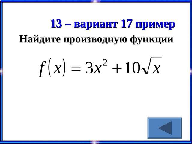 13 – вариант 17 пример Найдите производную функции