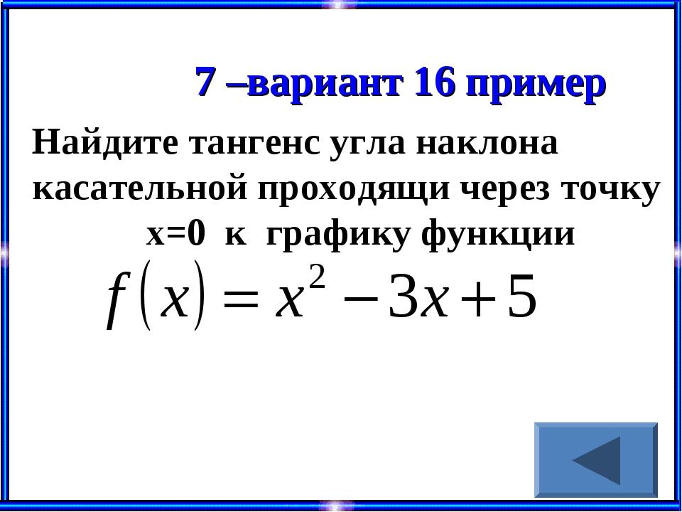 7 –вариант 16 пример Найдите тангенс угла наклона касательной проходящи через...