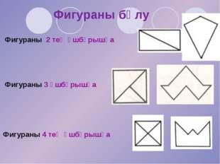 Фигураны 2 тең үшбұрышқа Фигураны бөлу Фигураны 4 тең үшбұрышқа Фигураны 3 үш
