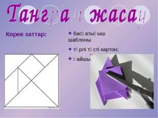 Керек заттар: басқатығыш шаблоны түрлі түсті картон; қайшы.