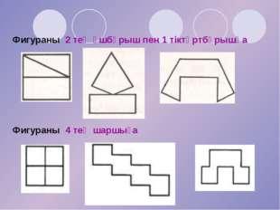 Фигураны 4 тең шаршыға Фигураны 2 тең үшбұрыш пен 1 тіктөртбұрышқа