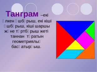 Танграм –екі ұлкен үшбұрыш, екі кіші үшбұрыш, кіші шаршы және төртбұрыш жеті
