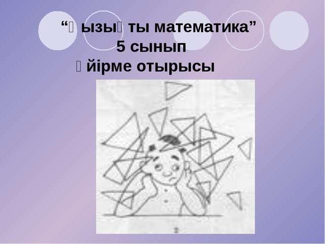 """""""Қызықты математика"""" 5 сынып үйірме отырысы"""