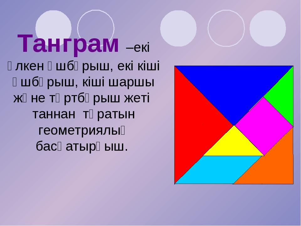 Танграм –екі ұлкен үшбұрыш, екі кіші үшбұрыш, кіші шаршы және төртбұрыш жеті...