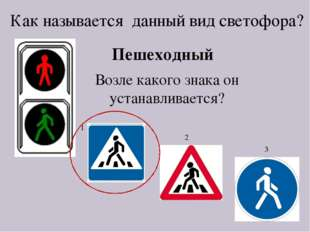 Как называется данный вид светофора? Пешеходный Возле какого знака он устанав