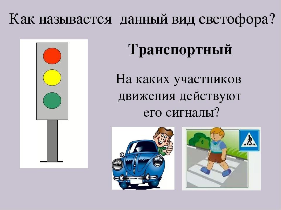 Как называется данный вид светофора? Транспортный На каких участников движени...