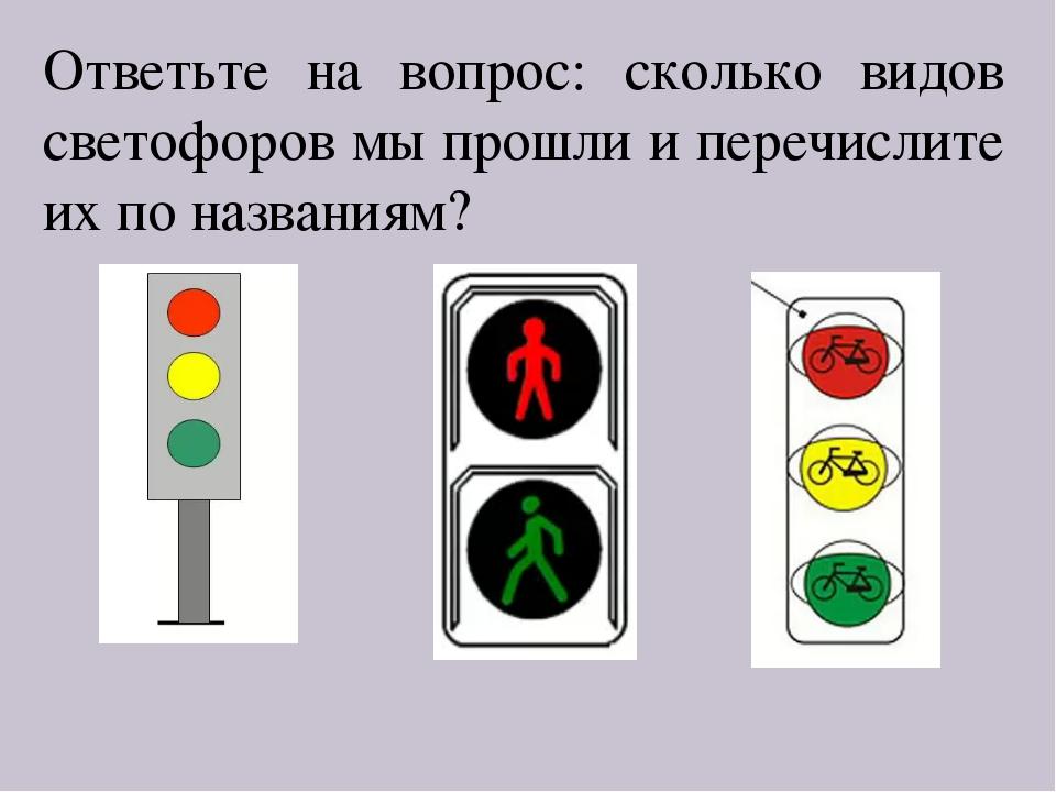 Ответьте на вопрос: сколько видов светофоров мы прошли и перечислите их по на...