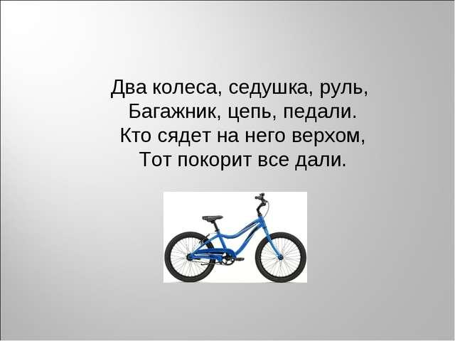 Два колеса, седушка, руль, Багажник, цепь, педали. Кто сядет на него верхом,...