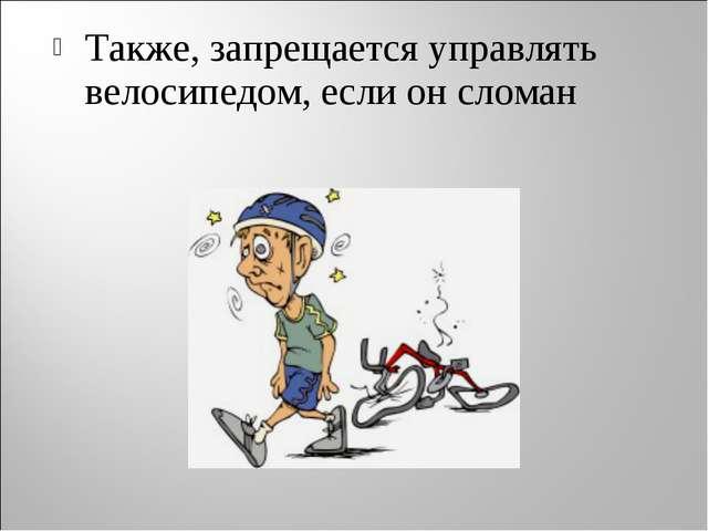 Также, запрещается управлять велосипедом, если он сломан