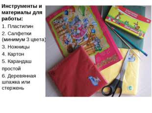 Инструменты и материалы для работы: 1. Пластилин 2. Салфетки (минимум 3 цвета
