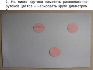 1. На листе картона наметить расположение бутонов цветов – нарисовать круги д