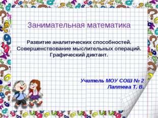 Учитель МОУ СОШ № 2 Лаптева Т. В. Занимательная математика Развитие аналитиче