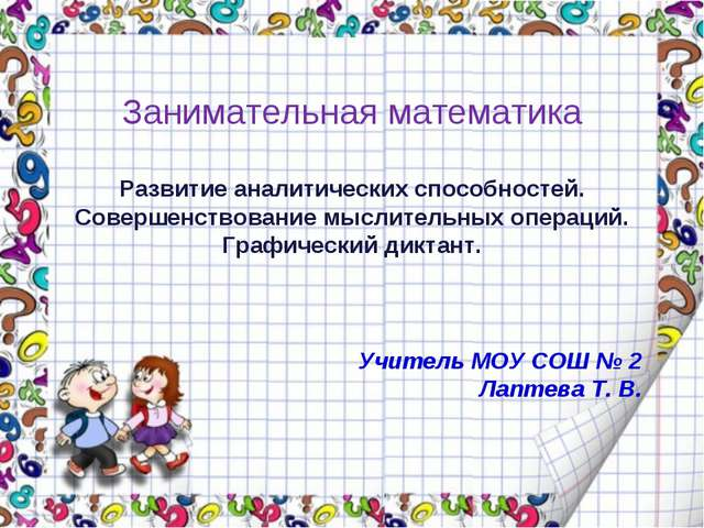 Учитель МОУ СОШ № 2 Лаптева Т. В. Занимательная математика Развитие аналитиче...
