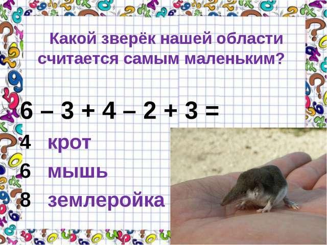 Какой зверёк нашей области считается самым маленьким? 6 – 3 + 4 – 2 + 3 = 4...