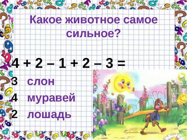 Какое животное самое сильное? 4 + 2 – 1 + 2 – 3 = 3 слон 4 муравей 2 лошадь