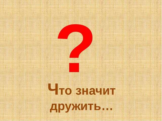 Что значит дружить… ?