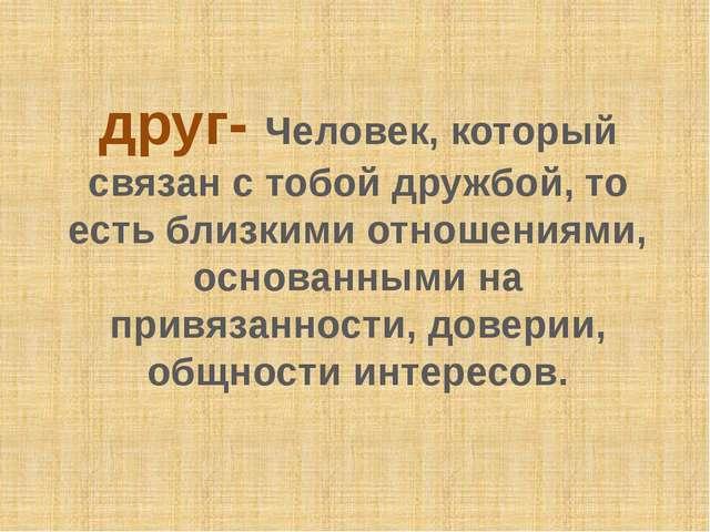 друг- Человек, который связан с тобой дружбой, то есть близкими отношениями,...