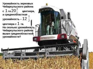 Урожайность зерновых Чебаркульского района с 1 га 20 центнера, а среднеобласт