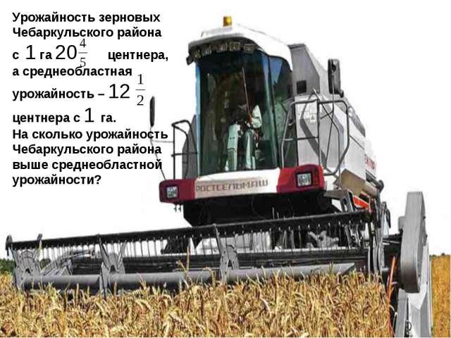 Урожайность зерновых Чебаркульского района с 1 га 20 центнера, а среднеобласт...