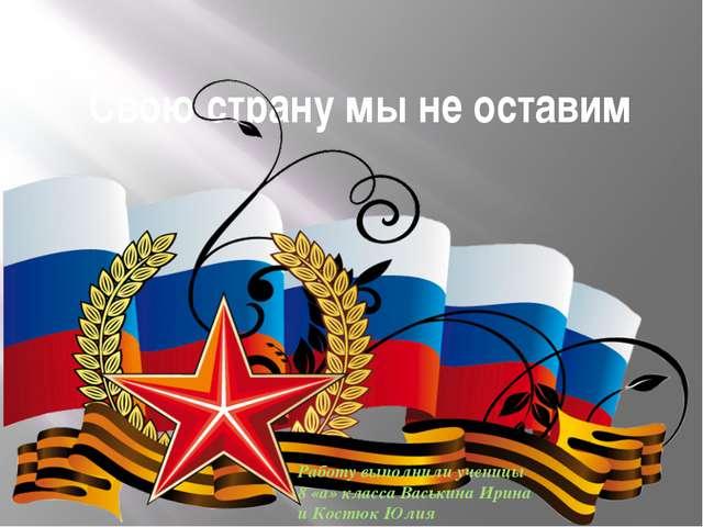 Свою страну мы не оставим Работу выполнили ученицы 8 «а» класса Васькина Ирин...