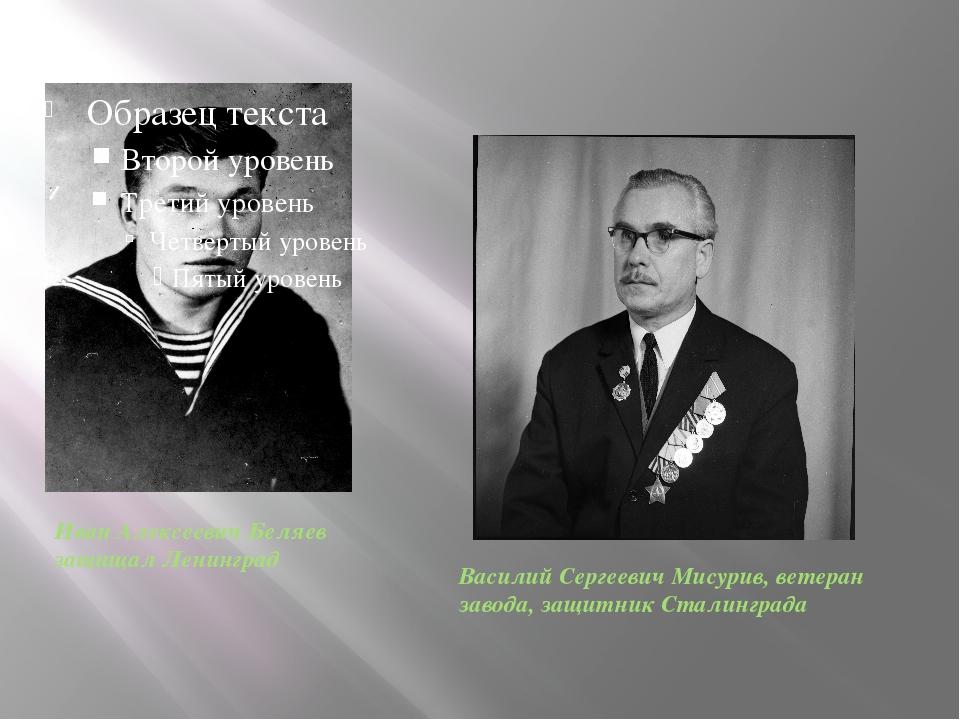 Иван Алексеевич Беляев защищал Ленинград Василий Сергеевич Мисурив, ветеран...