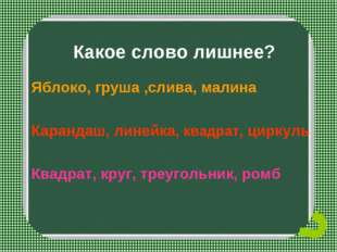 Какое слово лишнее? Яблоко, груша ,слива, малина Карандаш, линейка, квадрат,
