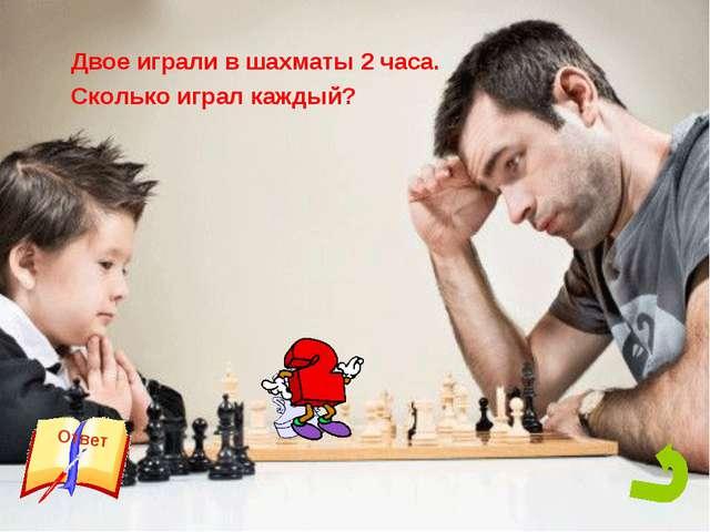 Двое играли в шахматы 2 часа. Сколько играл каждый?