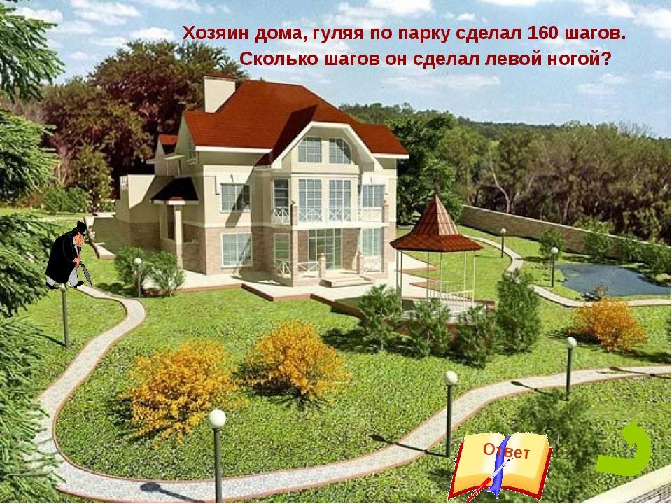Хозяин дома, гуляя по парку сделал 160 шагов. Сколько шагов он сделал левой...