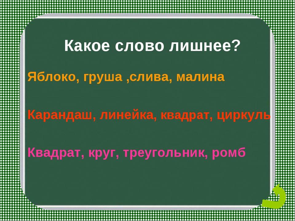 Какое слово лишнее? Яблоко, груша ,слива, малина Карандаш, линейка, квадрат,...