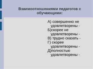 Взаимоотношениями педагогов с обучающими: А) совершенно не удовлетворены - Б)