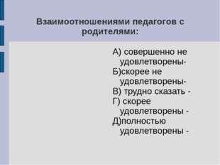 Взаимоотношениями педагогов с родителями: А) совершенно не удовлетворены- Б)с