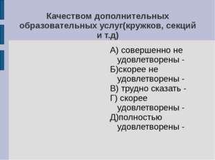 Качеством дополнительных образовательных услуг(кружков, секций и т.д) А) сове