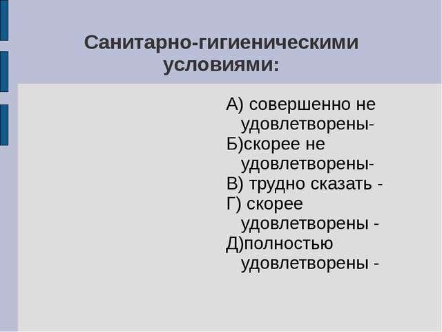 Санитарно-гигиеническими условиями: А) совершенно не удовлетворены- Б)скорее...