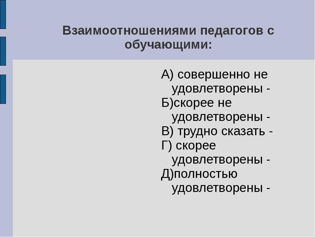 Взаимоотношениями педагогов с обучающими: А) совершенно не удовлетворены - Б)...